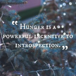 Hunger is a powerful incentive to introspection